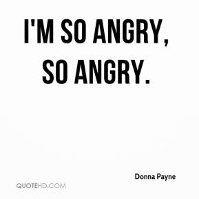 Donna Payne - I'm so angry, so angry.