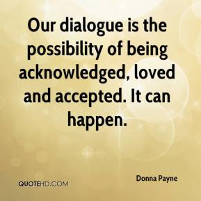 Donna Payne - Our dialogue is the possibility of being acknowledged, loved and accepted. It can happen.