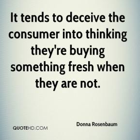 Donna Rosenbaum - It tends to deceive the consumer into thinking they're buying something fresh when they are not.