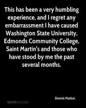 Donnie Marbut - This has been a very humbling experience, and I regret any embarrassment I have caused Washington State University, Edmonds Community College, Saint Martin's and those who have stood by me the past several months.