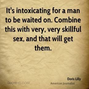 Doris Lilly - It's intoxicating for a man to be waited on. Combine this with very, very skillful sex, and that will get them.