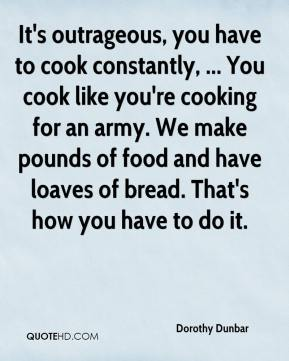 Dorothy Dunbar - It's outrageous, you have to cook constantly, ... You cook like you're cooking for an army. We make pounds of food and have loaves of bread. That's how you have to do it.
