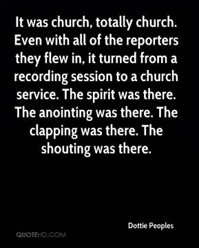 Dottie Peoples - It was church, totally church. Even with all of the reporters they flew in, it turned from a recording session to a church service. The spirit was there. The anointing was there. The clapping was there. The shouting was there.