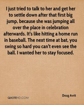 Doug Avrit - I just tried to talk to her and get her to settle down after that first big jump, because she was jumping all over the place in celebration afterwards. It's like hitting a home run in baseball. The next time at bat, you swing so hard you can't even see the ball. I wanted her to stay focused.