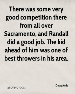 Doug Avrit - There was some very good competition there from all over Sacramento, and Randall did a good job. The kid ahead of him was one of best throwers in his area.