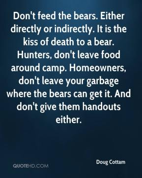 Doug Cottam - Don't feed the bears. Either directly or indirectly. It is the kiss of death to a bear. Hunters, don't leave food around camp. Homeowners, don't leave your garbage where the bears can get it. And don't give them handouts either.