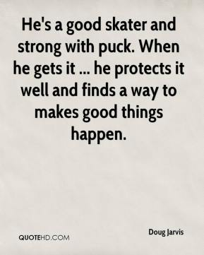 Doug Jarvis - He's a good skater and strong with puck. When he gets it ... he protects it well and finds a way to makes good things happen.