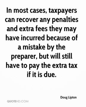 Doug Lipton - In most cases, taxpayers can recover any penalties and extra fees they may have incurred because of a mistake by the preparer, but will still have to pay the extra tax if it is due.