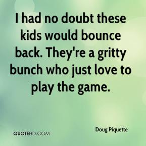 Doug Piquette - I had no doubt these kids would bounce back. They're a gritty bunch who just love to play the game.