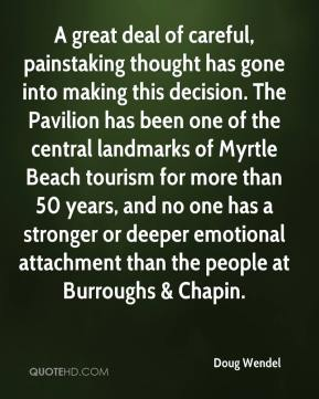 Doug Wendel - A great deal of careful, painstaking thought has gone into making this decision. The Pavilion has been one of the central landmarks of Myrtle Beach tourism for more than 50 years, and no one has a stronger or deeper emotional attachment than the people at Burroughs & Chapin.