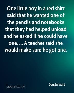 Douglas Ward - One little boy in a red shirt said that he wanted one of the pencils and notebooks that they had helped unload and he asked if he could have one, ... A teacher said she would make sure he got one.
