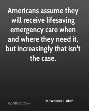 Dr. Frederick C. Blum - Americans assume they will receive lifesaving emergency care when and where they need it, but increasingly that isn't the case.