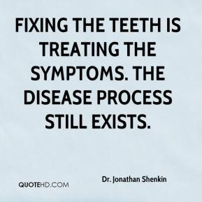 Dr. Jonathan Shenkin - Fixing the teeth is treating the symptoms. The disease process still exists.