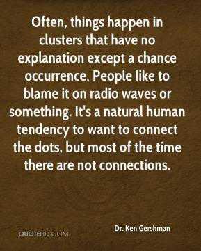 Dr. Ken Gershman - Often, things happen in clusters that have no explanation except a chance occurrence. People like to blame it on radio waves or something. It's a natural human tendency to want to connect the dots, but most of the time there are not connections.