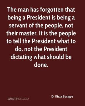 Dr Kizza Besigye - The man has forgotten that being a President is being a servant of the people, not their master. It is the people to tell the President what to do, not the President dictating what should be done.