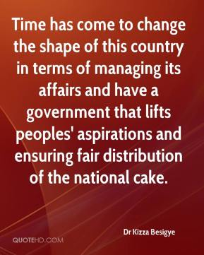 Dr Kizza Besigye - Time has come to change the shape of this country in terms of managing its affairs and have a government that lifts peoples' aspirations and ensuring fair distribution of the national cake.
