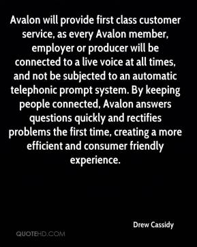 Drew Cassidy - Avalon will provide first class customer service, as every Avalon member, employer or producer will be connected to a live voice at all times, and not be subjected to an automatic telephonic prompt system. By keeping people connected, Avalon answers questions quickly and rectifies problems the first time, creating a more efficient and consumer friendly experience.