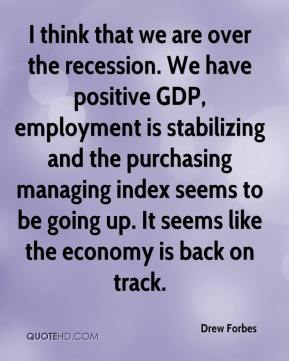 Drew Forbes - I think that we are over the recession. We have positive GDP, employment is stabilizing and the purchasing managing index seems to be going up. It seems like the economy is back on track.