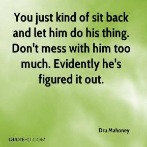 Dru Mahoney - You just kind of sit back and let him do his thing. Don't mess with him too much. Evidently he's figured it out.