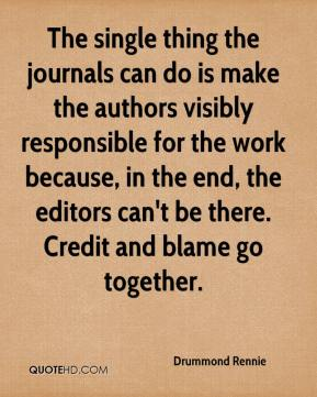 Drummond Rennie - The single thing the journals can do is make the authors visibly responsible for the work because, in the end, the editors can't be there. Credit and blame go together.