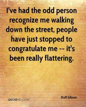 Duff Gibson - I've had the odd person recognize me walking down the street, people have just stopped to congratulate me -- it's been really flattering.