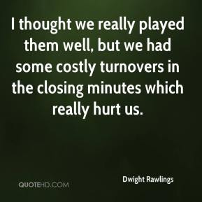 Dwight Rawlings - I thought we really played them well, but we had some costly turnovers in the closing minutes which really hurt us.