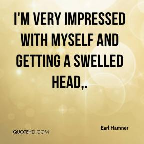 Earl Hamner - I'm very impressed with myself and getting a swelled head.