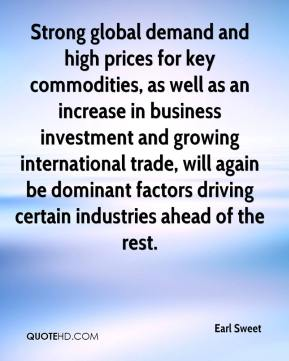 Earl Sweet - Strong global demand and high prices for key commodities, as well as an increase in business investment and growing international trade, will again be dominant factors driving certain industries ahead of the rest.