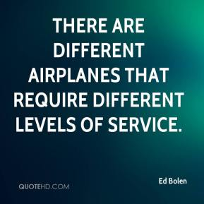 Ed Bolen - There are different airplanes that require different levels of service.