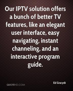 Ed Gracyzk - Our IPTV solution offers a bunch of better TV features, like an elegant user interface, easy navigating, instant channeling, and an interactive program guide.