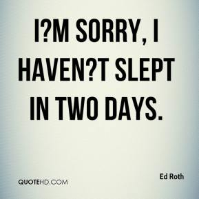 Ed Roth - I?m sorry, I haven?t slept in two days.