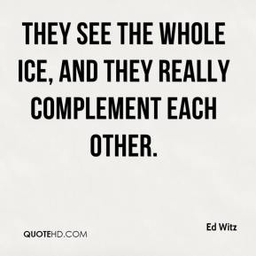 Ed Witz - They see the whole ice, and they really complement each other.