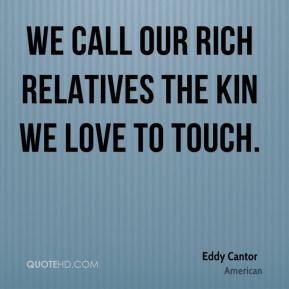 Eddy Cantor - We call our rich relatives the kin we love to touch.