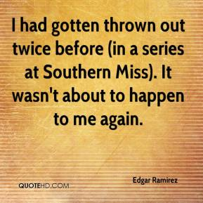 Edgar Ramirez - I had gotten thrown out twice before (in a series at Southern Miss). It wasn't about to happen to me again.