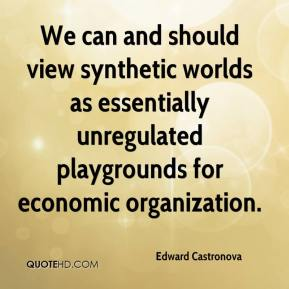 Edward Castronova - We can and should view synthetic worlds as essentially unregulated playgrounds for economic organization.