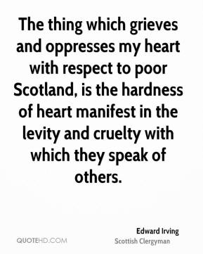The thing which grieves and oppresses my heart with respect to poor Scotland, is the hardness of heart manifest in the levity and cruelty with which they speak of others.