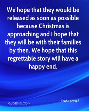 Ehab Lotayef - We hope that they would be released as soon as possible because Christmas is approaching and I hope that they will be with their families by then. We hope that this regrettable story will have a happy end.