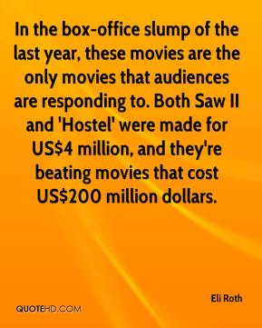 Eli Roth - In the box-office slump of the last year, these movies are the only movies that audiences are responding to. Both Saw II and 'Hostel' were made for US$4 million, and they're beating movies that cost US$200 million dollars.