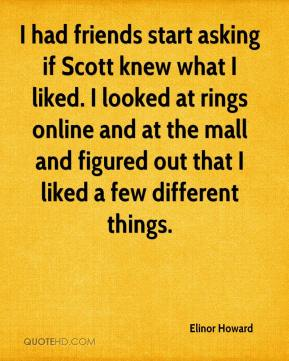 Elinor Howard - I had friends start asking if Scott knew what I liked. I looked at rings online and at the mall and figured out that I liked a few different things.
