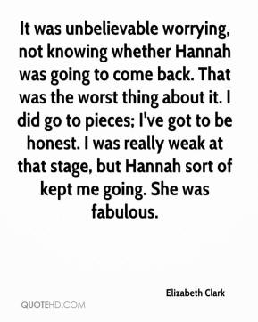 Elizabeth Clark - It was unbelievable worrying, not knowing whether Hannah was going to come back. That was the worst thing about it. I did go to pieces; I've got to be honest. I was really weak at that stage, but Hannah sort of kept me going. She was fabulous.