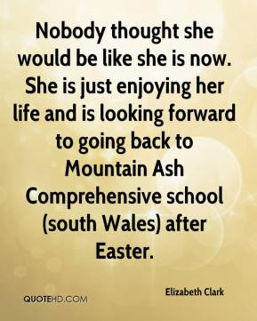 Elizabeth Clark - Nobody thought she would be like she is now. She is just enjoying her life and is looking forward to going back to Mountain Ash Comprehensive school (south Wales) after Easter.