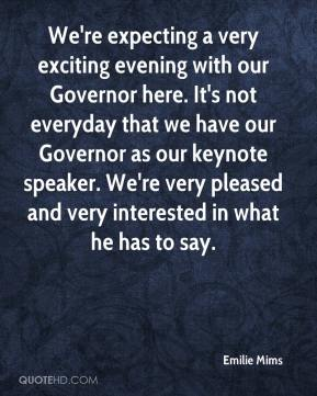 Emilie Mims - We're expecting a very exciting evening with our Governor here. It's not everyday that we have our Governor as our keynote speaker. We're very pleased and very interested in what he has to say.
