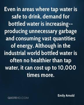 Emily Arnold - Even in areas where tap water is safe to drink, demand for bottled water is increasing--producing unnecessary garbage and consuming vast quantities of energy. Although in the industrial world bottled water is often no healthier than tap water, it can cost up to 10,000 times more.