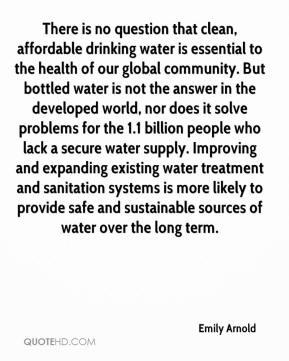 Emily Arnold - There is no question that clean, affordable drinking water is essential to the health of our global community. But bottled water is not the answer in the developed world, nor does it solve problems for the 1.1 billion people who lack a secure water supply. Improving and expanding existing water treatment and sanitation systems is more likely to provide safe and sustainable sources of water over the long term.