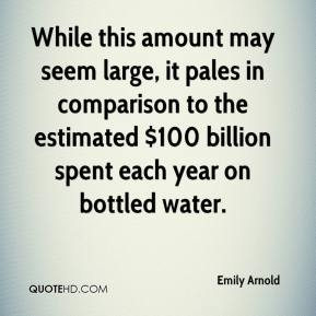 Emily Arnold - While this amount may seem large, it pales in comparison to the estimated $100 billion spent each year on bottled water.