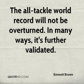 Emmett Brown - The all-tackle world record will not be overturned. In many ways, it's further validated.