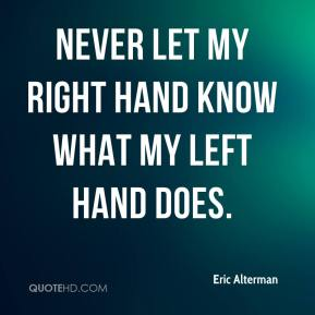 Eric Alterman - never let my right hand know what my left hand does.