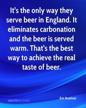 Eric Buehner - It's the only way they serve beer in England. It eliminates carbonation and the beer is served warm. That's the best way to achieve the real taste of beer.