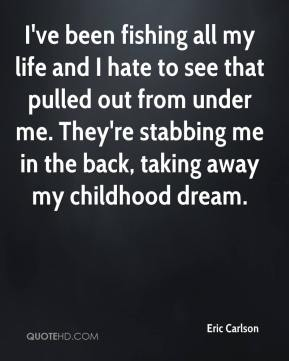 Eric Carlson - I've been fishing all my life and I hate to see that pulled out from under me. They're stabbing me in the back, taking away my childhood dream.