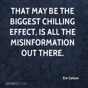 Eric Carlson - That may be the biggest chilling effect, is all the misinformation out there.